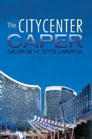 The CityCenter Caper ebook by George H. Stollwerck