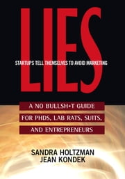 Lies Startups Tell Themselves to Avoid Marketing - A No Bullsh*t Guide for Ph.D.s, Lab Rats, Suits and Entrepreneurs ebook by Sandra Holtzman,Jean Kondek