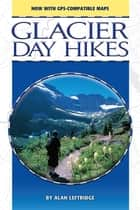 Glacier Day Hikes, Updated Edition ebook by Alan Leftridge