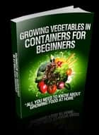 Growing Vegetables In Containers For Beginners ebook by Anonymous