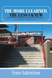 The more I learned, the less I knew - A teacher's memories ebook by Ernie Gabrielson