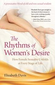 The Rhythms of Women's Desire - How Female Sexuality Unfolds at Every Stage of Life ebook by Elizabeth Davis