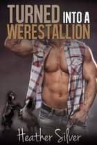 Turned into a Werestallion - Lucky Day Ranch, #2 ebook by Heather Silver