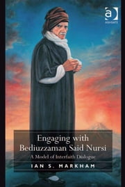 Engaging with Bediuzzaman Said Nursi - A Model of Interfaith Dialogue ebook by Very Revd Ian S Markham
