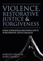 Violence, Restorative Justice, and Forgiveness - Dyadic Forgiveness and Energy Shifts in Restorative Justice Dialogue ebook by Marilyn Armour, Mark S. Umbreit