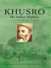 Khusro, the Indian Orpheus - A Hundred Odes ebook by Khalid Hameed Shaida, MD