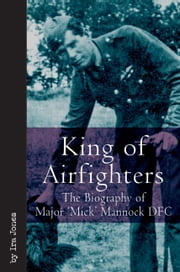 "King Of Airfighters The Biography Of Major ""Mick"" Mannock Vc Dso MC - The Biography of Major ""Mick"" Mannock, VC, DSO MC ebook by Jones Ira"