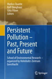Persistent Pollution – Past, Present and Future - School of Environmental Research - Organized by Helmholtz-Zentrum Geesthacht ebook by