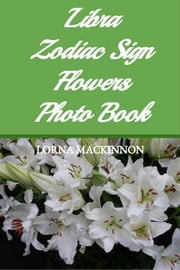 Libra Zodiac Sign Flowers Photo Book ebook by Lorna MacKinnon