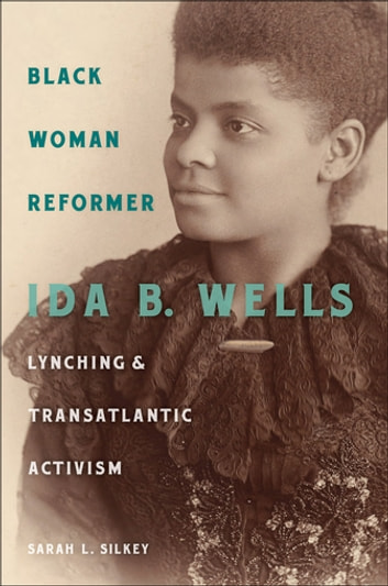 Black Woman Reformer - Ida B. Wells, Lynching, and Transatlantic Activism ebook by Sarah Silkey