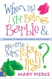 When Did I Stop Being Barbie and Become Mrs. Potato Head? - Learning to Embrace the Woman You've Become ebook by Mary Pierce