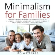Minimalism for Families - Easy Step by Step Minimalist Home Management Strategies for Each Member of the Family to Benefit from the Minimalist Living Lifestyle audiobook by Ito Watanabe