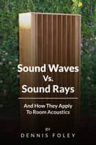 Sound Waves Vs Sound Rays And How They Apply To Room Acoustics ebook by Dennis Foley
