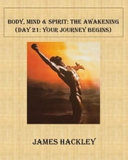 Body, Mind & Spirit: The Awakening (Day 21: Your Journey Begins) ebook by James Hackley