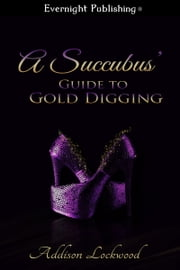 A Succubus' Guide to Gold Digging ebook by Addison Lockwood