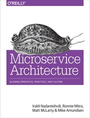 Microservice Architecture - Aligning Principles, Practices, and Culture ebook by Irakli Nadareishvili, Ronnie Mitra, Matt McLarty,...