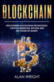 Blockchain: Uncovering Blockchain Technology, Cryptocurrencies, Bitcoin and the Future of Money - Blockchain and Cryptocurrency as the Future of Money, #1 ebook by Alan Wright