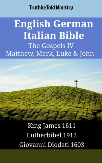 English German Italian Bible - The Gospels IV - Matthew, Mark, Luke & John - King James 1611 - Lutherbibel 1912 - Giovanni Diodati 1603 ebook by TruthBeTold Ministry