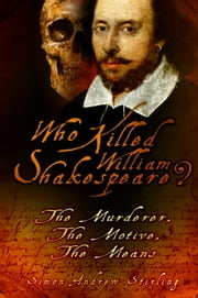 Who Killed William Shakespeare? - The Murderer, The Motive, The Means ebook by Simon Andrew Stirling