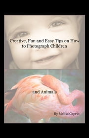 Creative, Fun and Easy Tips on How to Photograph Children and Animals ebook by Melisa Caprio