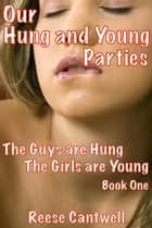 Our Hung And Young Parties: Book One: The Guys Are Hung, The Girls Are Young ebook by Reese Cantwell