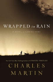 Wrapped in Rain - A Novel of Coming Home ebook by Charles Martin