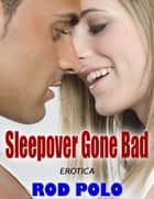 Erotica: Sleepover Gone Bad ebook by Rod Polo