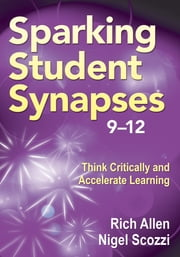 Sparking Student Synapses, Grades 9–12 - Think Critically and Accelerate Learning ebook by Nigel Scozzi,Richard Allen