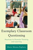 Exemplary Classroom Questioning - Practices to Promote Thinking and Learning ebook by Marie Menna Pagliaro