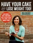Have Your Cake and Lose Weight Too! ebook by DaNelle Wolford