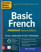 Practice Makes Perfect: Basic French, Premium Second Edition ebook by Eliane Kurbegov