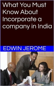What You Must Know About Incorporate a Company in India ebook by Edwin Jerome