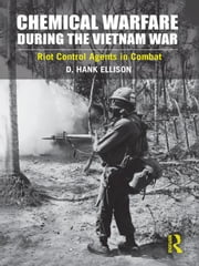 Chemical Warfare During the Vietnam War: Riot Control Agents in Combat ebook by Ellison, D. Hank