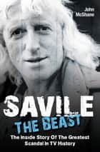 Savile: The Beast - The Inside Story of the Greatest Scandal in TV History ebook by John McShane