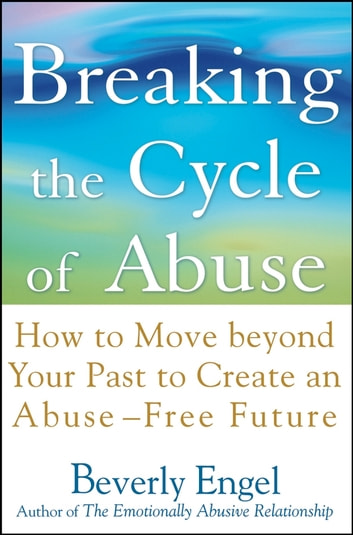 Breaking the Cycle of Abuse - How to Move Beyond Your Past to Create an Abuse-Free Future ebook by Beverly Engel