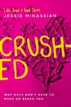 Crushed - Why Guys Don't Have to Make or Break You eBook by Jessie Minassian