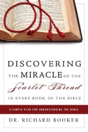 Discovering the Miracle of the Scarlet Thread in Every Book of the Bible: A Simple Plan for Understanding the Bible ebook by Richard Booker