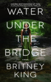 Water Under The Bridge: A Chilling Psychological Thriller - The Water Trilogy, #1 ebook by Britney King