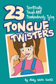 Twenty-Three Terrifically Tough and Tremendously Tying Tongue Twisters ebook by Abby Wells Smith