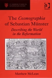 The Cosmographia of Sebastian Münster - Describing the World in the Reformation ebook by Dr Matthew McLean,Professor Euan Cameron,Professor Bruce Gordon,Dr Bridget Heal,Professor Roger A Mason,Professor Amy Nelson Burnett,Dr Andrew Pettegree,Professor Kaspar von Greyerz,Professor Alec Ryrie,Dr Felicity Heal,Dr Jonathan Willis,Dr Karin Maag