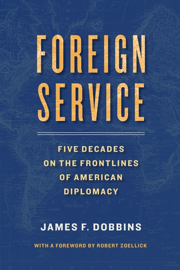 Foreign Service - Five Decades on the Frontlines of American Diplomacy ebook by James Dobbins