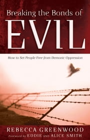 Breaking the Bonds of Evil - How to Set People Free from Demonic Oppression ebook by Rebecca Greenwood