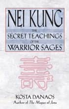 Nei Kung - The Secret Teachings of the Warrior Sages ebook by Kosta Danaos