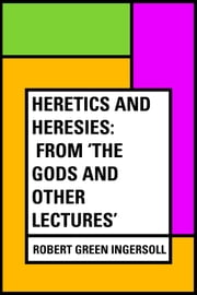 Heretics And Heresies: From 'The Gods and Other Lectures' ebook by Robert Green Ingersoll