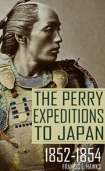The Perry Expeditions to Japan: 1852-1854 (Abridged, Annotated) ebook by Francis L. Hawks