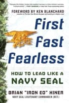 "First, Fast, Fearless: How to Lead Like a Navy SEAL ebook by Brian ""Iron Ed"" Hiner"