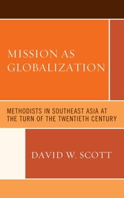 Mission as Globalization - Methodists in Southeast Asia at the Turn of the Twentieth Century ebook by David W. Scott