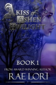 A Kiss of Ashen Twilight (New 2015 Edition) - Ashen Twilight Series, #1 ebook by Rae Lori