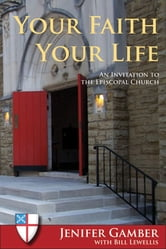Your Faith, Your Life - An Invitation to the Episcopal Church ebook by Jenifer Gamber,Bill Lewellis