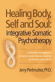 Healing Body, Self and Soul - Integrative Somatic Psychotherapy ebook by Jerry Perlmutter, PhD.